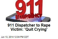 911 Dispatcher to Rape Victim: 'Quit Crying'