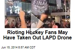 Rioting Hockey Fans May Have Taken Out LAPD Drone