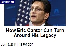 How Eric Cantor Can Turn Around His Legacy