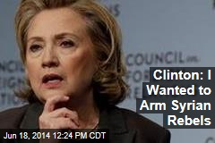 Clinton: I Wanted to Arm Syrian Rebels