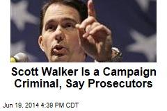 Scott Walker Is a Campaign Criminal, Say Prosecutors