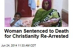 Woman Sentenced to Death for Christianity Re-Arrested