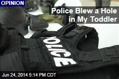 Police Blew a Hole in My Toddler