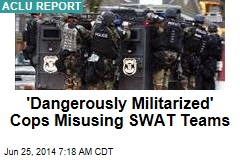 'Dangerously Militarized' Cops Misusing SWAT Teams