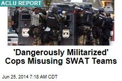 'Dangerously Militarized' Cops Misusing SWAT Teams