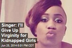 Singer: I'll Give Up Virginity for Kidnapped Girls
