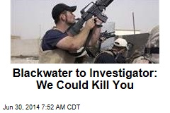 Blackwater to Investigator: We Could Kill You