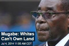 Mugabe: Whites Can't Own Land