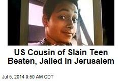 US Cousin of Slain Teen Beaten, Jailed in Jerusalem
