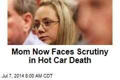 Mom Now Faces Scrutiny in Hot Car Death