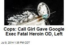 Cops: Call Girl Gave Google Exec Fatal Heroin OD, Left