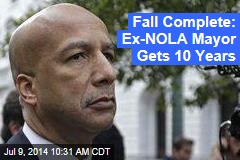Fall Complete: Ex-NOLA Mayor Gets 10 Years