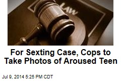 For Sexting Case, Cops to Take Photos of Aroused Teen