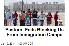 Pastors: Feds Blocking Us From Immigration Camps