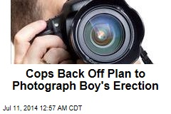 Cops Back Off From Plan to Photograph Boy's Erection