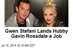 Gwen Stefani Lands Hubby Gavin Rossdale a Job
