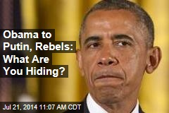 Obama to Putin, Rebels: What Are You Hiding?