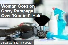Woman Goes on Crazy Rampage Over 'Knotted' Hair