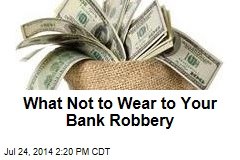 What Not to Wear to Your Bank Robbery