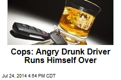 Cops: Angry Drunk Driver Runs Himself Over