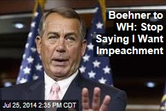 Boehner to WH: Stop Saying I Want Impeachment