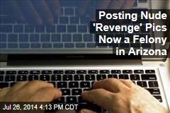 Posting Nude 'Revenge' Pics Now a Felony in Arizona