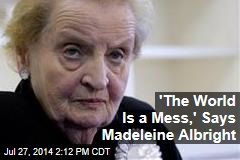 'The World Is a Mess,' Says Madeleine Albright