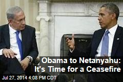 Obama to Netanyahu: It's Time for a Cease-Fire