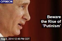 Beware the Rise of 'Putinism'