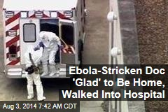Ebola-Stricken Doc 'Glad' to Be Home, Walked Into Hospital