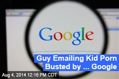 Guy Emailing Kid Porn Busted by ... Google