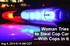 Woman Tries to Steal Cop Car —With Cops in It
