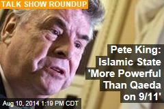 Pete King: Islamic State 'More Powerful Than Qaeda on 9/11'