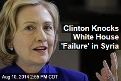 Clinton Knocks White House 'Failure' in Syria