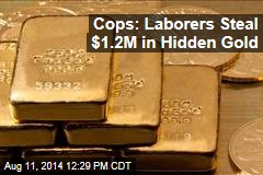 Cops: Laborers Steal $1.2M in Hidden Gold