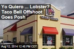 Yo Quiero ... Lobster? Taco Bell Offshoot Goes Posh