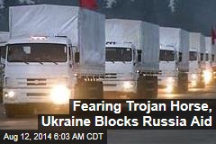 Fearing Trojan Horse, Ukraine Blocks Russia Aid