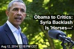 Obama to Critics: Syria Backlash Is 'Horses---'