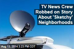 TV News Crew Robbed on Story About 'Sketchy' Neighborhoods