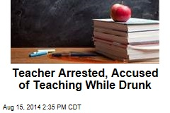 Teacher Arrested, Accused of Teaching While Drunk