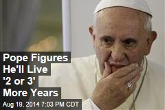 Pope Figures He'll Live '2 or 3' More Years