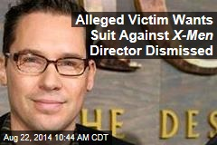 Alleged Victim Wants Suit Against X-Men Director Dismissed