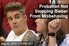 Probation Not Stopping Bieber From Misbehaving