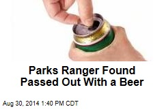 Parks Ranger Found Passed Out With a Beer