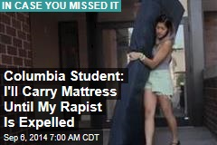 Columbia Student: I'll Carry Mattress Until My Rapist Is Expelled