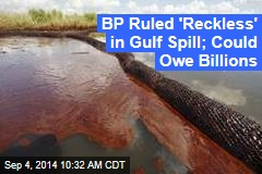 BP Ruled 'Reckless' in Gulf Spill; Could Owe Billions