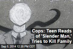 Cops: Teen Reads of 'Slender Man,' Tries to Kill Family