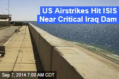 US Airstrikes Hit ISIS Near Critical Iraq Dam