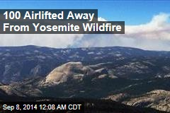 100 Airlifted Away From Yosemite Wildfire