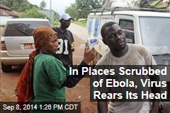 In Places Scrubbed of Ebola, Virus Rears Its Head